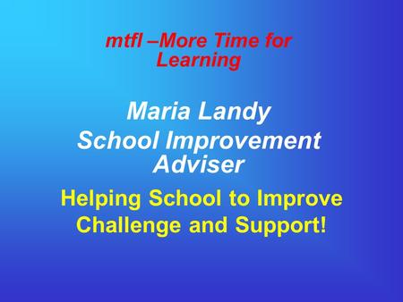 Helping School to Improve Challenge and Support! mtfl –More Time for Learning Maria Landy School Improvement Adviser.