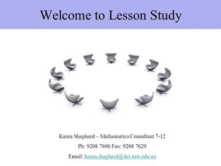 Welcome to Lesson Study Karen Shepherd – Mathematics Consultant 7-12 Ph: 9208 7690 Fax: 9208 7629