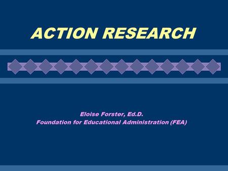 ACTION RESEARCH Eloise Forster, Ed.D. Foundation for Educational Administration (FEA)