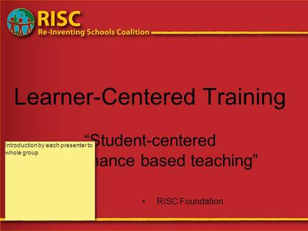 "Learner-Centered Training ""Student-centered performance based teaching"" RISC Foundation Introduction by each presenter to whole group."