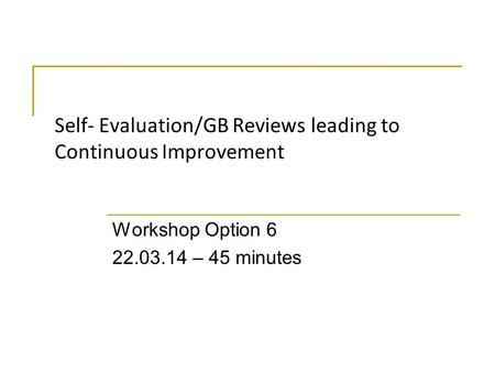 Self- Evaluation/GB Reviews leading to Continuous Improvement Workshop Option 6 22.03.14 – 45 minutes.