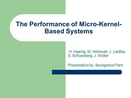The Performance of Micro-Kernel- Based Systems H. Haertig, M. Hohmuth, J. Liedtke, S. Schoenberg, J. Wolter Presentation by: Seungweon Park.
