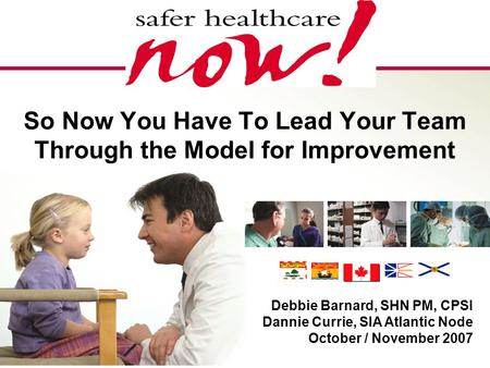 1 So Now You Have To Lead Your Team Through the Model for Improvement Debbie Barnard, SHN PM, CPSI Dannie Currie, SIA Atlantic Node October / November.