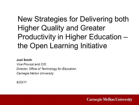 New Strategies for Delivering both Higher Quality and Greater Productivity in Higher Education – the Open Learning Initiative Joel Smith Vice Provost and.