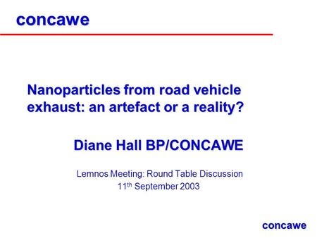 Concawe Nanoparticles from road vehicle exhaust: an artefact or a reality? Diane Hall BP/CONCAWE Lemnos Meeting: Round Table Discussion 11 th September.