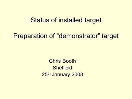 "Status of installed target Preparation of ""demonstrator"" target Chris Booth Sheffield 25 th January 2008."