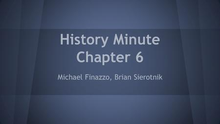 History Minute Chapter 6 Michael Finazzo, Brian Sierotnik.