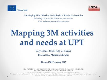 Mapping 3M activities and needs at UPT E3M-AL PROJECT - DEVELOPING THIRD MISSION ACTIVITIES IN ALBANIAN UNIVERSITIES Project No: 530243-TEMPUS-1-2012-1-ES-TEMPUS-SMHES.