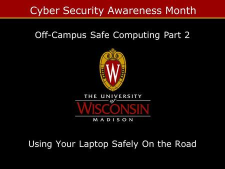 Cyber Security Awareness Month Using Your Laptop Safely On the Road Off-Campus Safe Computing Part 2.