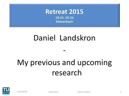Retreat 2015 28.04.-30.04. Miesenbach Daniel Landskron - My previous and upcoming research 12015/04/28 Retreat 2015 Daniel Landskron.