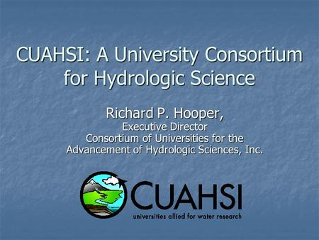 CUAHSI: A University Consortium for Hydrologic Science Richard P. Hooper, Executive Director Consortium of Universities for the Advancement of Hydrologic.