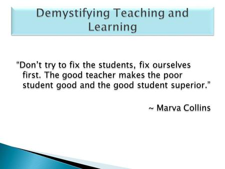 """Don't try to fix the students, fix ourselves first. The good teacher makes the poor student good and the good student superior."" ~ Marva Collins ""Don't."
