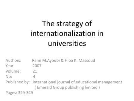 The strategy of internationalization in universities Authors: Rami M.Ayoubi & Hiba K. Massoud Year: 2007 Volume: 21 No: 4 Published by: international journal.