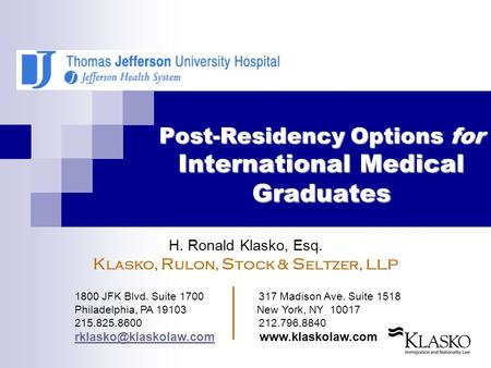 Post-Residency Options for International Medical Graduates H. Ronald Klasko, Esq. K lasko, R ulon, S tock & S eltzer, LLP 1800 JFK Blvd. Suite 1700 317.