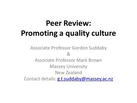 Peer Review: Promoting a quality culture Associate Professor Gordon Suddaby & Associate Professor Mark Brown Massey University New Zealand Contact details:
