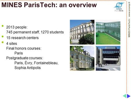 MINES ParisTech : www.ensmp.fr MINES ParisTech: an overview 2013 people: 745 permanent staff, 1270 students 15 research centers 4 sites Final honors courses: