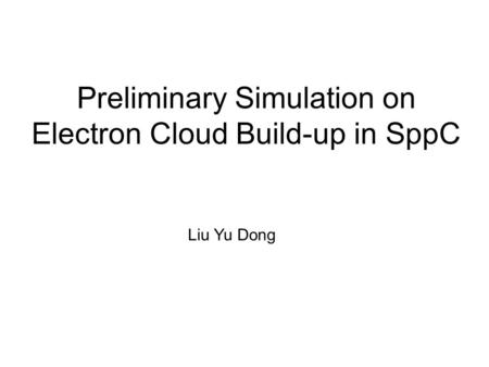 Preliminary Simulation on Electron Cloud Build-up in SppC Liu Yu Dong.