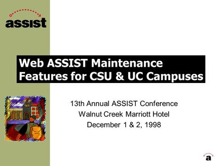 Web ASSIST Maintenance Features for CSU & UC Campuses 13th Annual ASSIST Conference Walnut Creek Marriott Hotel December 1 & 2, 1998.