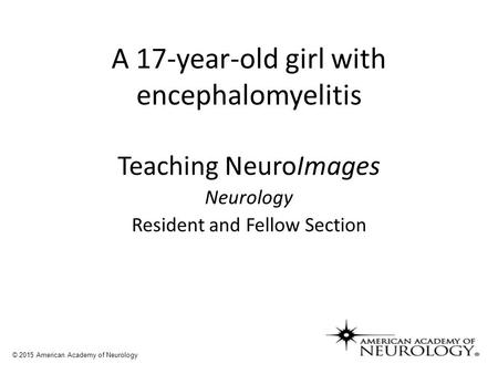 A 17-year-old girl with encephalomyelitis Teaching NeuroImages Neurology Resident and Fellow Section © 2015 American Academy of Neurology.
