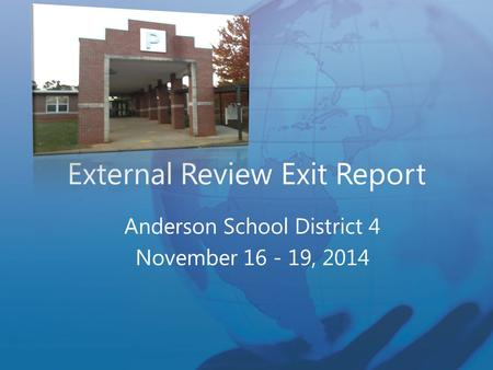 External Review Exit Report Anderson School District 4 November 16 - 19, 2014.