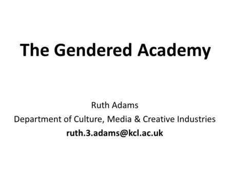 The Gendered Academy Ruth Adams Department of Culture, Media & Creative Industries