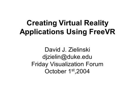 Creating Virtual Reality Applications Using FreeVR David J. Zielinski Friday Visualization Forum October 1 st,2004.