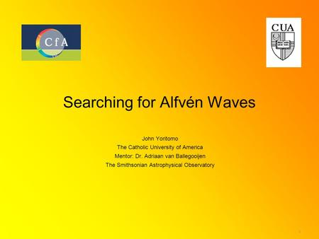 1 Searching for Alfvén Waves John Yoritomo The Catholic University of America Mentor: Dr. Adriaan van Ballegooijen The Smithsonian Astrophysical Observatory.