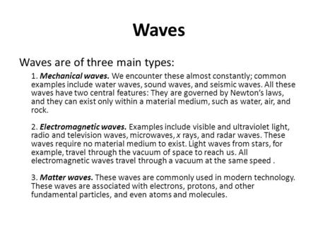 Waves Waves are of three main types: 1. Mechanical waves. We encounter these almost constantly; common examples include water waves, sound waves, and seismic.