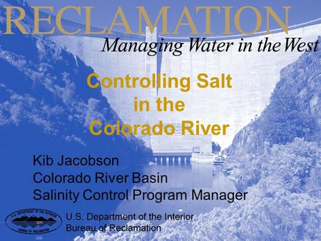Controlling Salt in the Colorado River Kib Jacobson Colorado River Basin Salinity Control Program Manager.