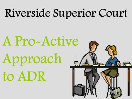 Riverside Superior Court A Pro-Active Approach to ADR.