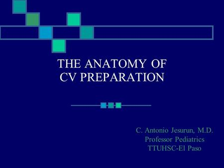 THE ANATOMY OF CV PREPARATION C. Antonio Jesurun, M.D. Professor Pediatrics TTUHSC-El Paso.