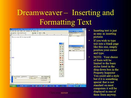 Click your mouse for next slide Dreamweaver – Inserting and Formatting Text Inserting text is just as easy as inserting pictures If you wish to type text.