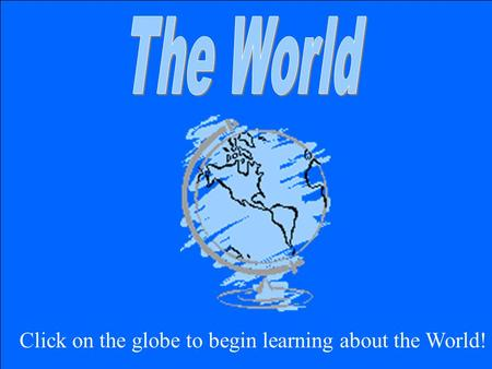 Click on the globe to begin learning about the World!