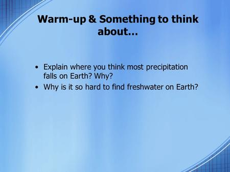 Warm-up & Something to think about… Explain where you think most precipitation falls on Earth? Why? Why is it so hard to find freshwater on Earth?