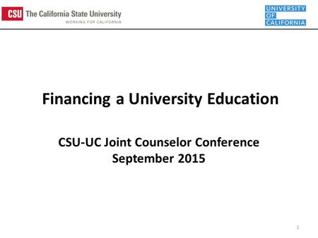 Financing a University Education CSU-UC Joint Counselor Conference September 2015 1.
