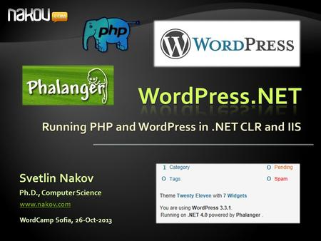 Running PHP and WordPress in.NET CLR and IIS Svetlin Nakov Ph.D., Computer Science www.nakov.com WordCamp Sofia, 26-Oct-2013.