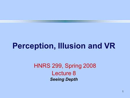 1 Perception, Illusion and VR HNRS 299, Spring 2008 Lecture 8 Seeing Depth.