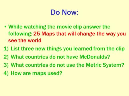 Do Now: While watching the movie clip answer the following: 25 Maps that will change the way you see the world 1)List three new things you learned from.