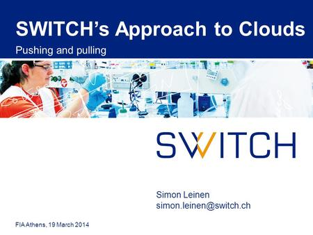 SWITCH's Approach to Clouds Pushing and pulling FIA Athens, 19 March 2014 Simon Leinen