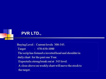PVR LTD., Buying Level : Current levels 300-345. Target : 470-650-1000 The scrip has formed a inverted head and shoulder in daily chart for the past one.