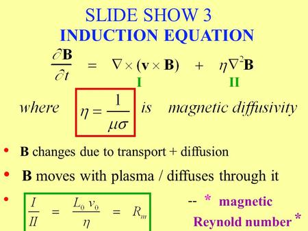 SLIDE SHOW 3 B changes due to transport + diffusion III -- * * magnetic Reynold number INDUCTION EQUATION B moves with plasma / diffuses through it.