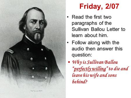 Friday, 2/07 Read the first two paragraphs of the Sullivan Ballou Letter to learn about him. Follow along with the audio then answer this question: Why.