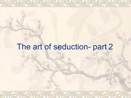 The art of seduction- part 2.  Confidence!!! There are lots of things which you can do (the Korean movie).  M3 model: Attract, comfort (c1, c2, c3 locations),
