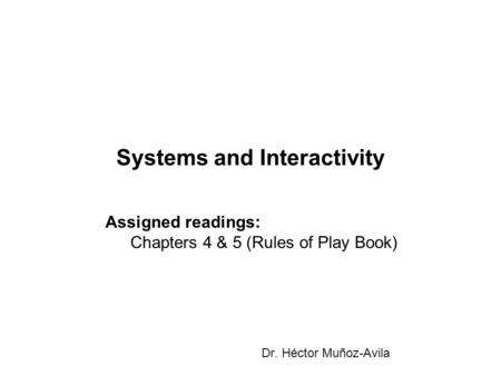 Systems and Interactivity Dr. Héctor Muñoz-Avila Assigned readings: Chapters 4 & 5 (Rules of Play Book)