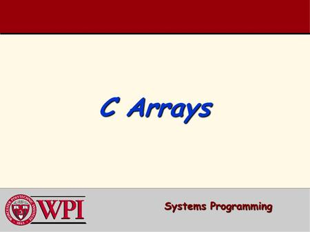 C Arrays Systems Programming. Systems Programming: Arrays 22 ArraysArrays  Arrays  Defining and Initializing Arrays  Array Example  Subscript Out-of-Range.