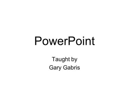 PowerPoint Taught by Gary Gabris. PowerPoint What is it? Where to get it How to use it How not to use it Q & A.