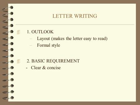LETTER WRITING 4 1. OUTLOOK –Layout (makes the letter easy to read) –Formal style 4 2. BASIC REQUIREMENT - Clear & concise.
