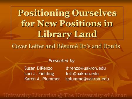 Positioning Ourselves for New Positions in Library Land Cover Letter and Résumé Do's and Don'ts Susan DiRenzo Lori J. Fielding