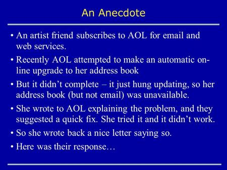 An Anecdote An artist friend subscribes to AOL for email and web services. Recently AOL attempted to make an automatic on- line upgrade to her address.
