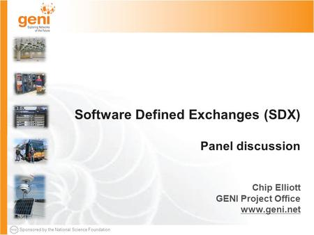 Sponsored by the National Science Foundation Software Defined Exchanges (SDX) Panel discussion Chip Elliott GENI Project Office www.geni.net.